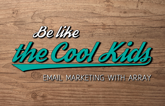 be like the cool kids email marketing with Array Creative
