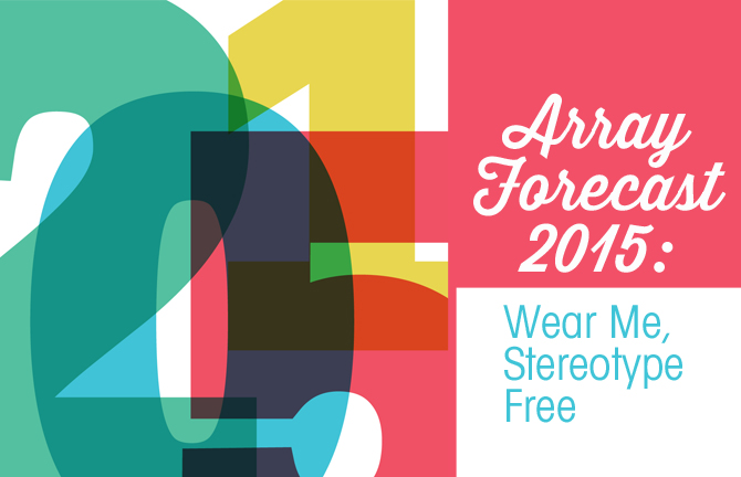 Array Forecast 2015: Wear me, stereotype free